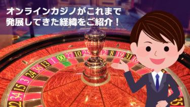 【意外に短い!】オンラインカジノの歴史や経緯まとめ