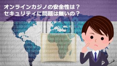 オンラインカジノは本当に安全?気になるセキュリティーについて徹底検証!