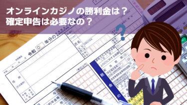 【納税・確定申告】オンラインカジノにまつわる税金まとめ