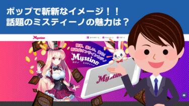 ミスティーノはオンカジ界の革命児!オンラインカジノのイメージを変える雰囲気は注目